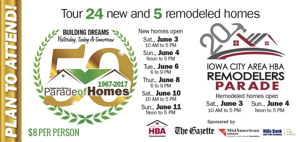 Greater Iowa City HBA Parade of Homes 50th Anniversary June 3-11, 2017, Remodelers Parade June 3-4, 2017 $8 per person